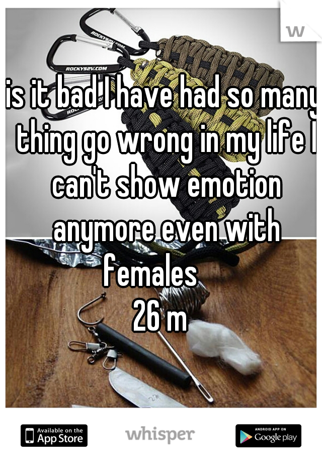 is it bad I have had so many thing go wrong in my life I can't show emotion anymore even with females      26 m