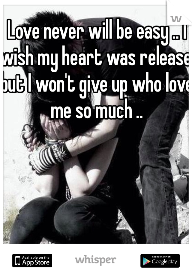 Love never will be easy .. I wish my heart was release but I won't give up who love me so much ..