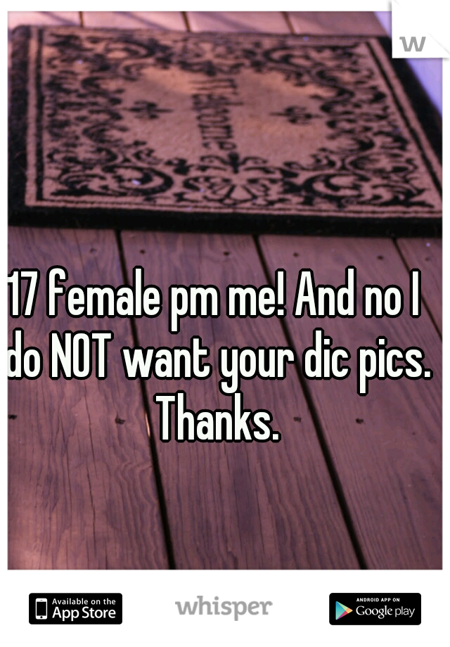 17 female pm me! And no I do NOT want your dic pics. Thanks.