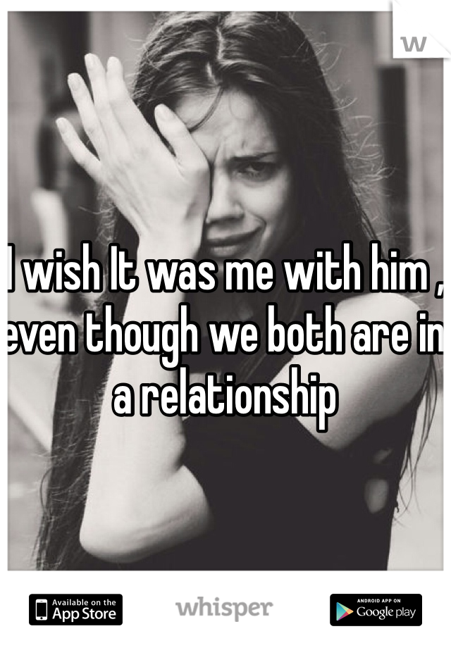 I wish It was me with him , even though we both are in a relationship