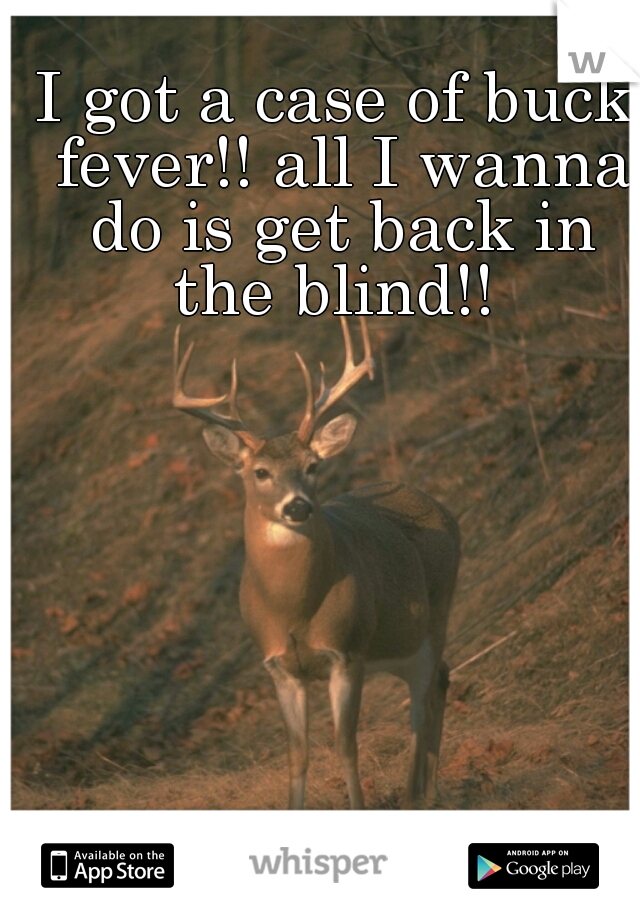 I got a case of buck fever!! all I wanna do is get back in the blind!!