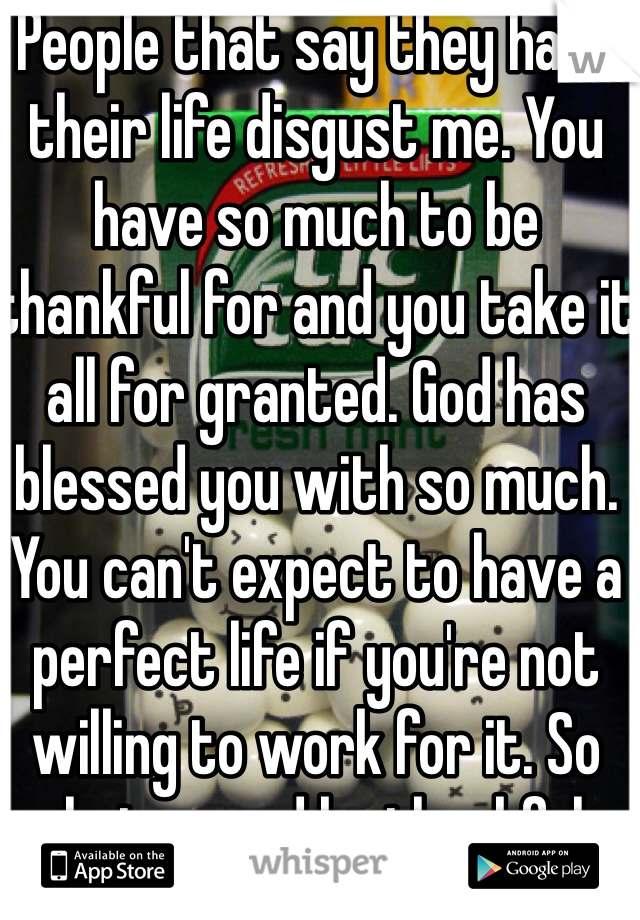 People that say they hate their life disgust me. You have so much to be thankful for and you take it all for granted. God has blessed you with so much. You can't expect to have a perfect life if you're not willing to work for it. So shut up and be thankful.