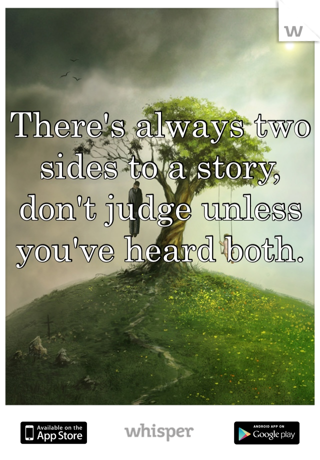 There's always two sides to a story, don't judge unless you've heard both.