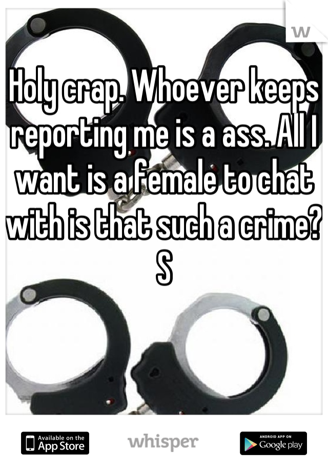 Holy crap. Whoever keeps reporting me is a ass. All I want is a female to chat with is that such a crime? S