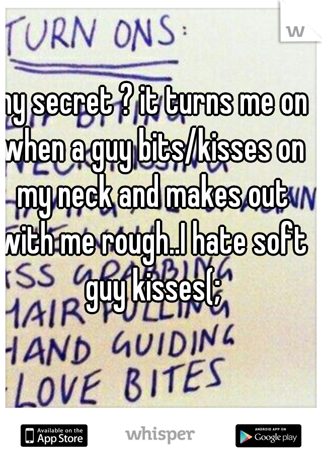 my secret ? it turns me on when a guy bits/kisses on my neck and makes out with me rough..I hate soft guy kisses(;
