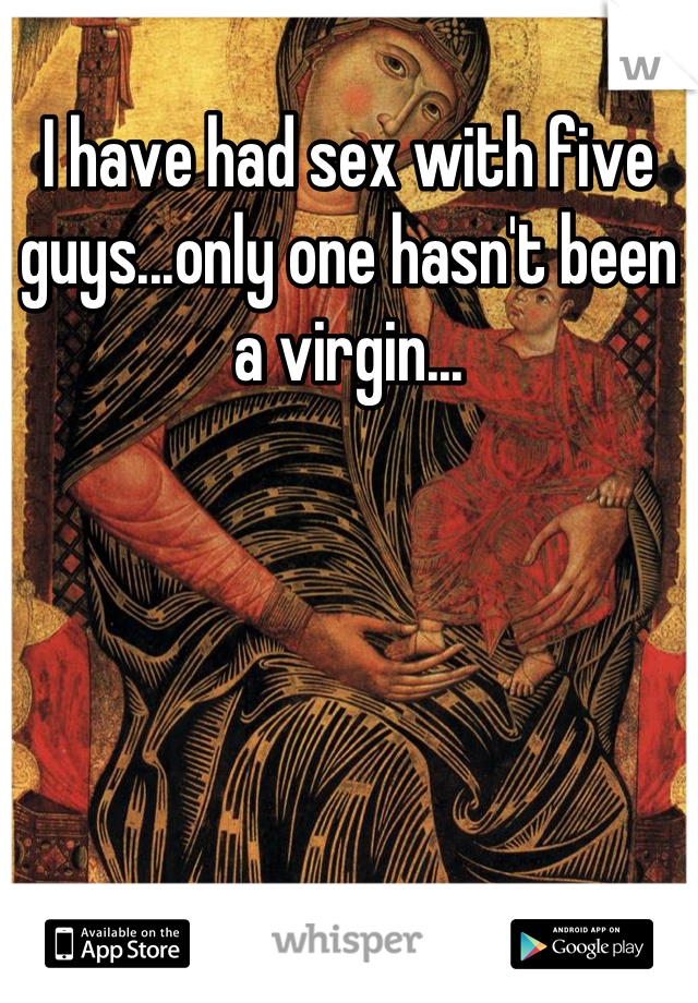 I have had sex with five guys...only one hasn't been a virgin...