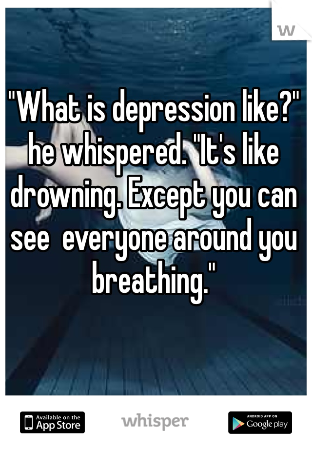 """What is depression like?"" he whispered. ""It's like drowning. Except you can see  everyone around you breathing."""