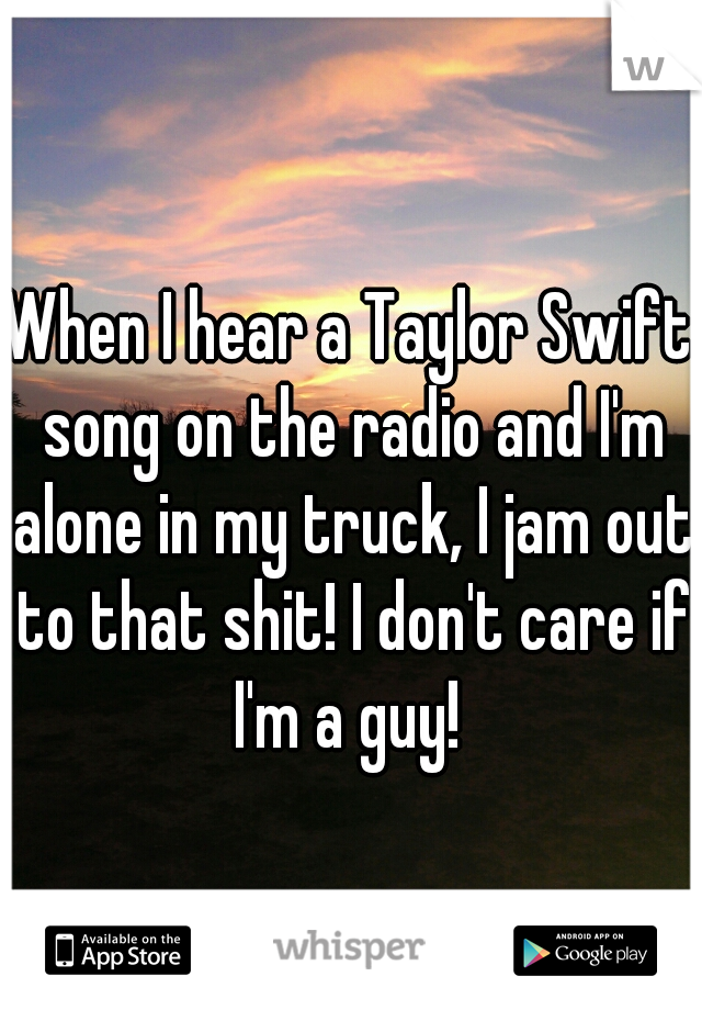 When I hear a Taylor Swift song on the radio and I'm alone in my truck, I jam out to that shit! I don't care if I'm a guy!