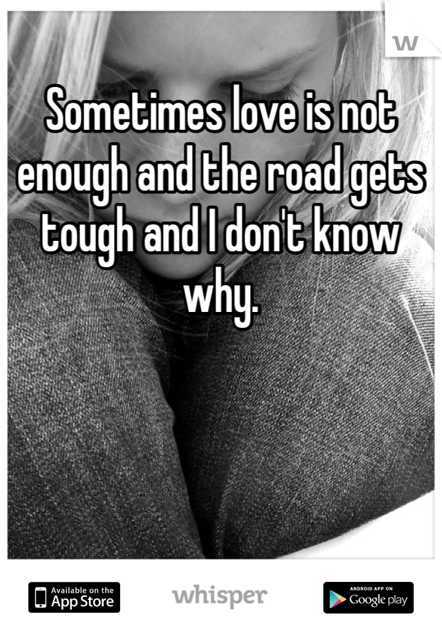 Sometimes love is not enough and the road gets tough and I don't know why.