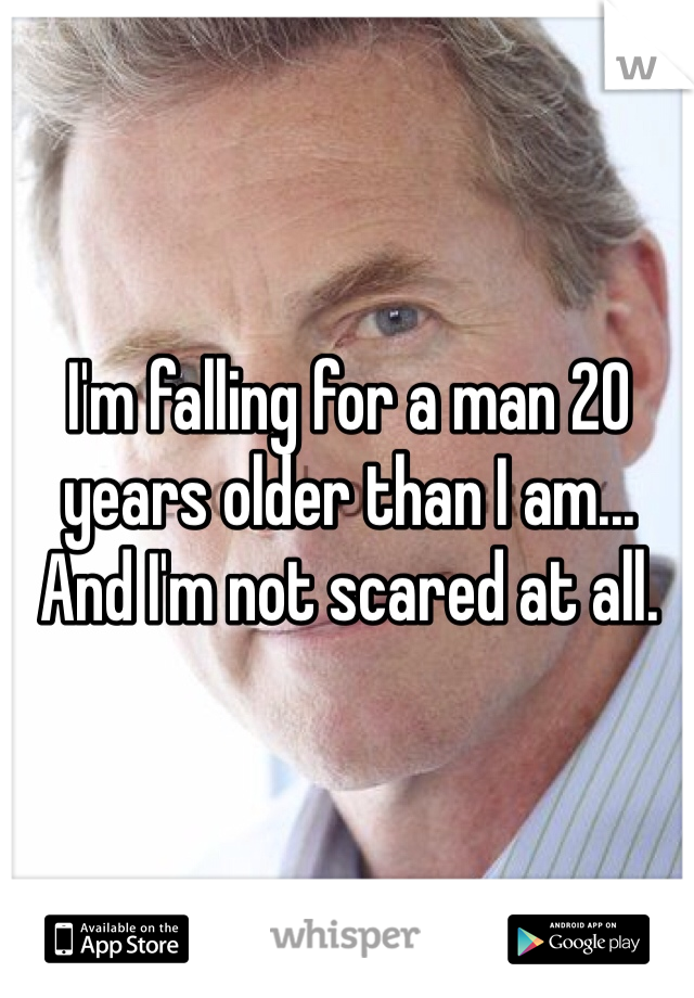 I'm falling for a man 20 years older than I am... And I'm not scared at all.