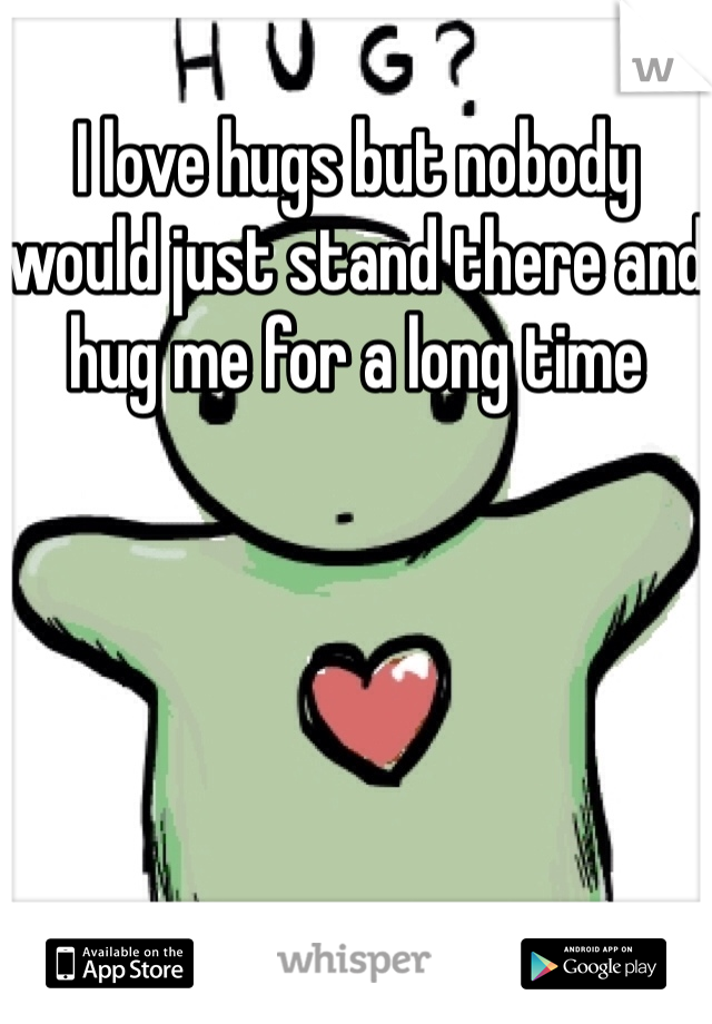 I love hugs but nobody would just stand there and hug me for a long time