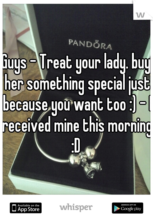 Guys - Treat your lady. buy her something special just because you want too :) - I received mine this morning :D