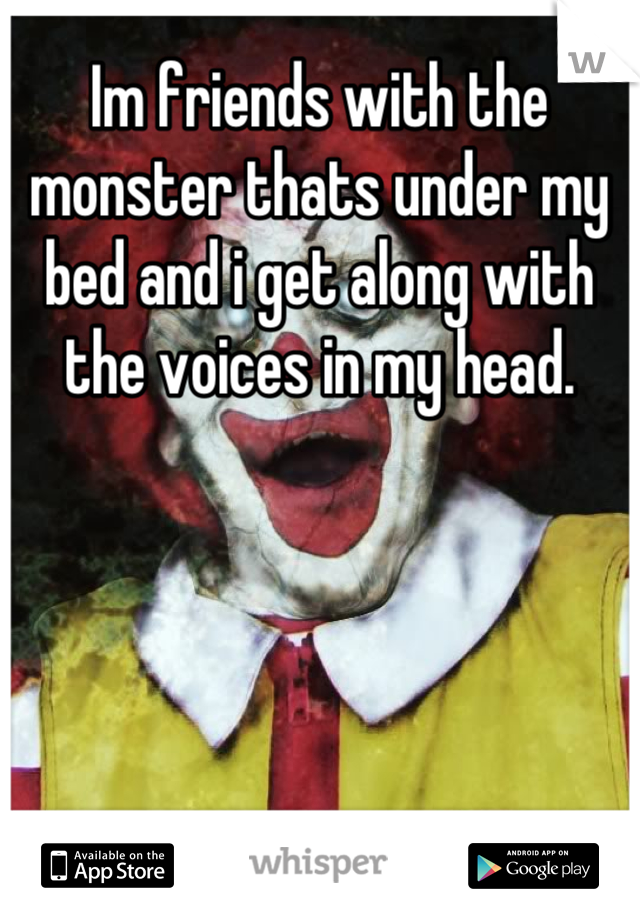 Im friends with the monster thats under my bed and i get along with the voices in my head.
