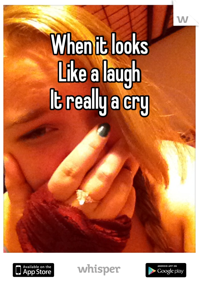 When it looks Like a laugh  It really a cry