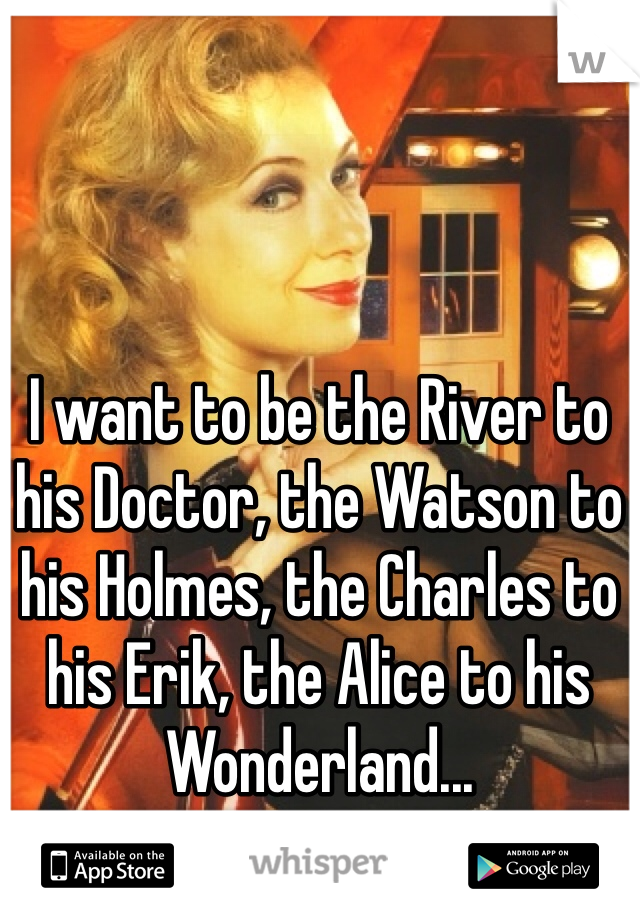 I want to be the River to his Doctor, the Watson to his Holmes, the Charles to his Erik, the Alice to his Wonderland...