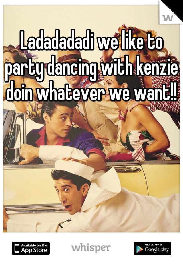Ladadadadi we like to party dancing with kenzie doin whatever we want!!