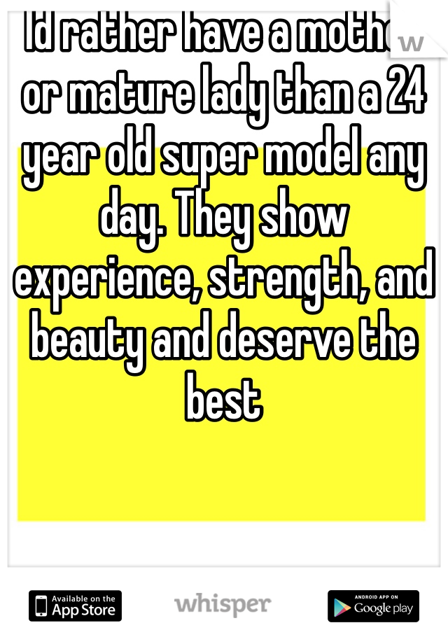 Id rather have a mother or mature lady than a 24 year old super model any day. They show experience, strength, and beauty and deserve the best