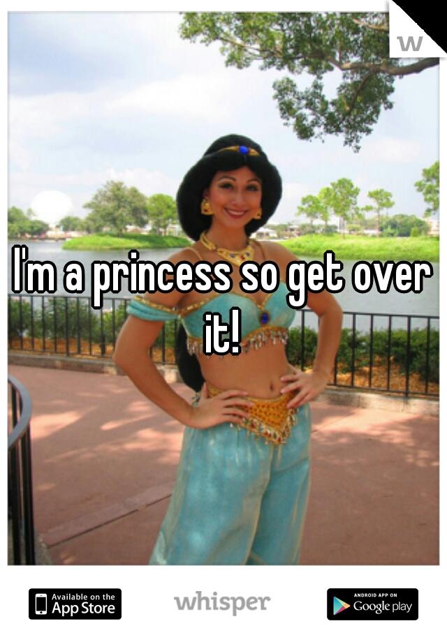 I'm a princess so get over it!