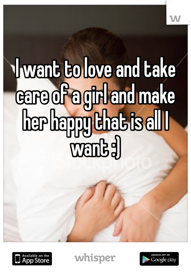I want to love and take care of a girl and make her happy that is all I want :)
