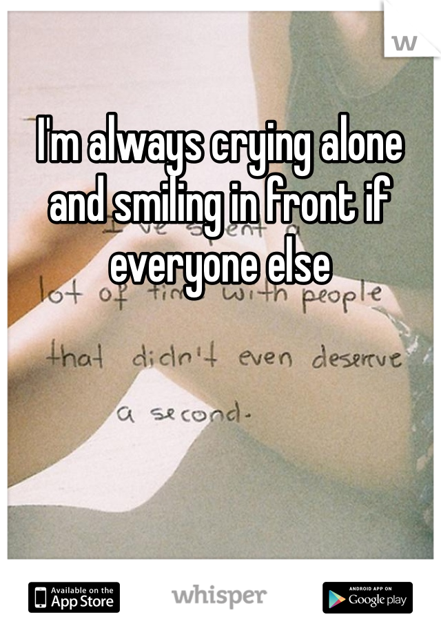 I'm always crying alone and smiling in front if everyone else