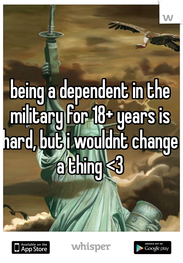 being a dependent in the military for 18+ years is hard, but i wouldnt change a thing <3
