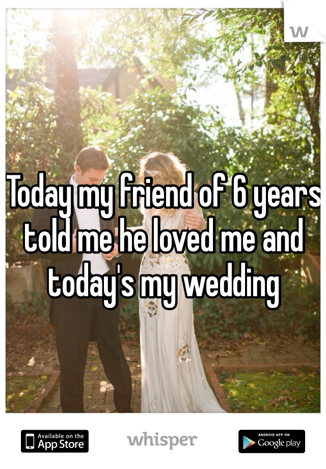 Today my friend of 6 years told me he loved me and today's my wedding