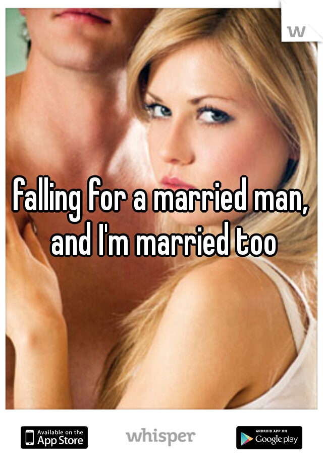 falling for a married man, and I'm married too
