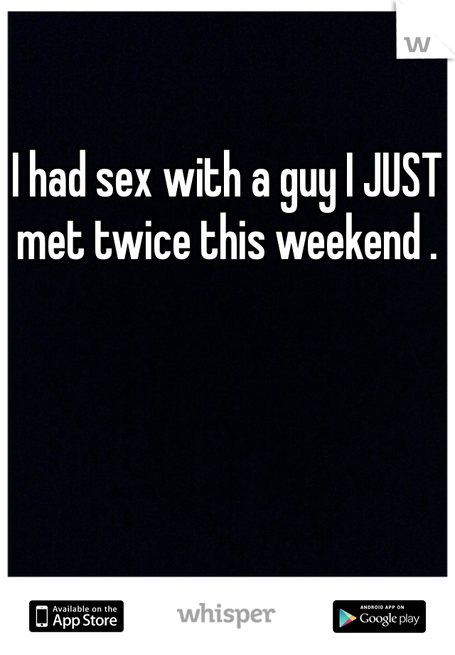 I had sex with a guy I JUST met twice this weekend .