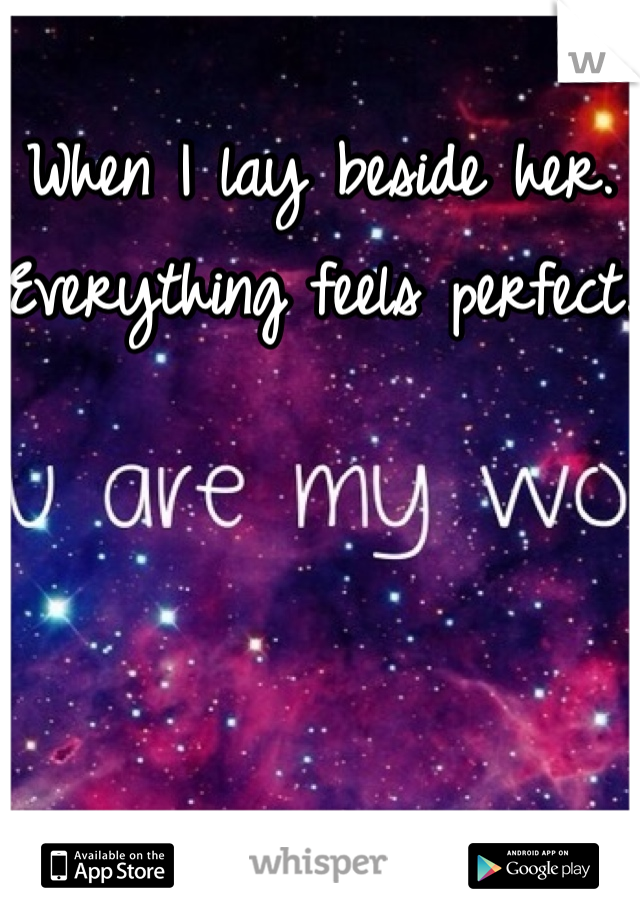 When I lay beside her. Everything feels perfect.