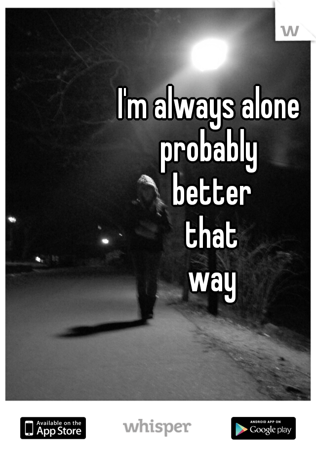 I'm always alone  probably  better that way
