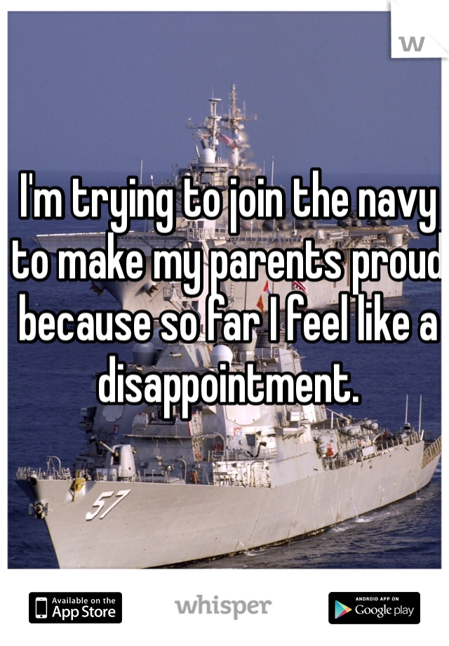 I'm trying to join the navy to make my parents proud because so far I feel like a disappointment.