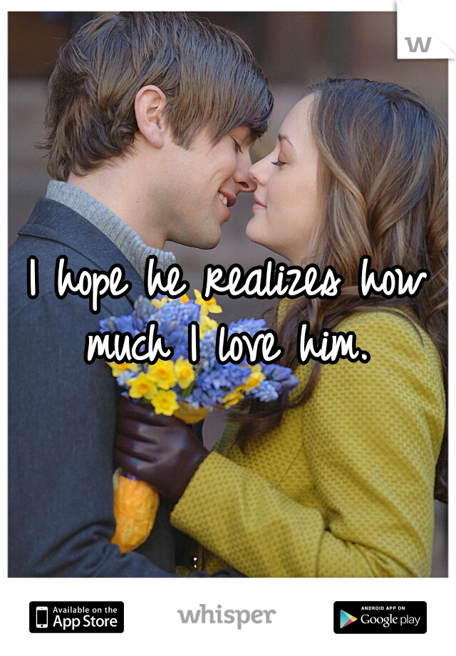 I hope he realizes how much I love him.