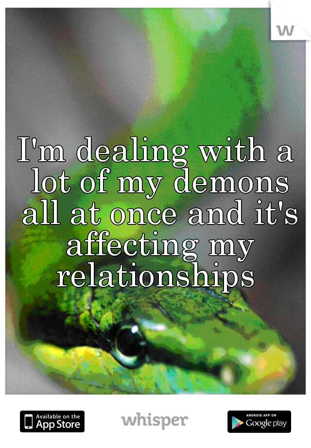 I'm dealing with a lot of my demons all at once and it's affecting my relationships