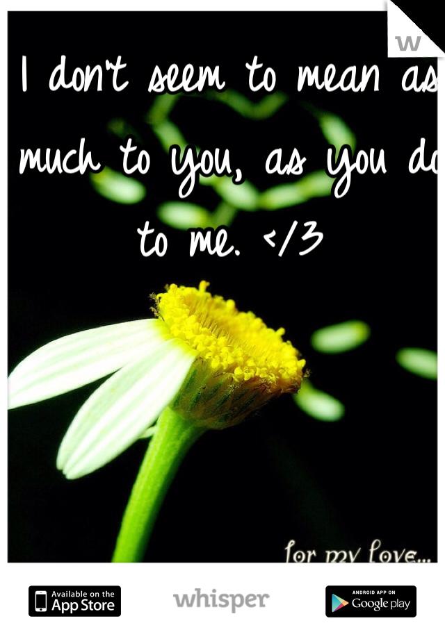 I don't seem to mean as much to you, as you do to me. </3