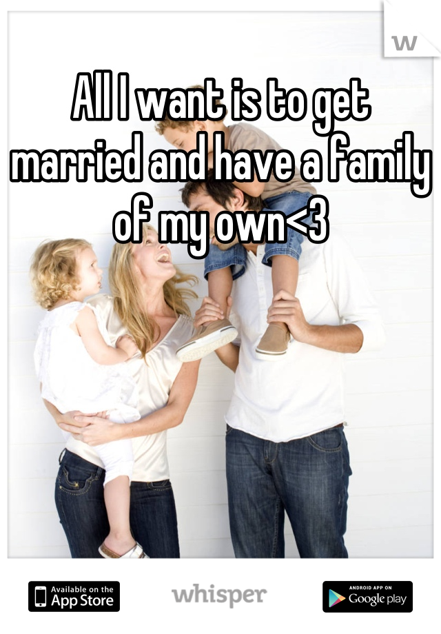 All I want is to get married and have a family of my own<3