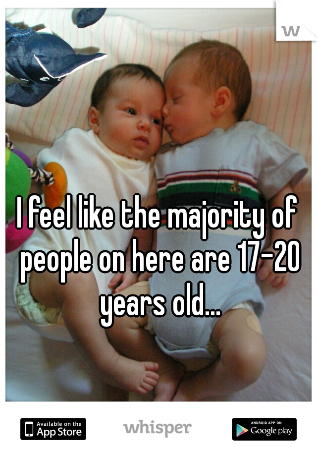 I feel like the majority of people on here are 17-20 years old...