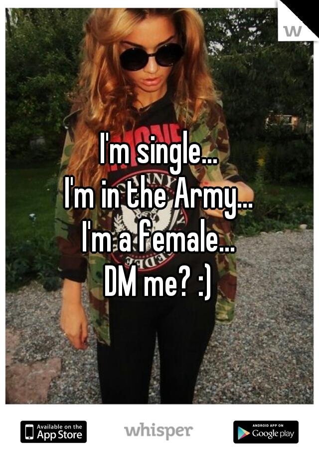 I'm single... I'm in the Army... I'm a female... DM me? :)