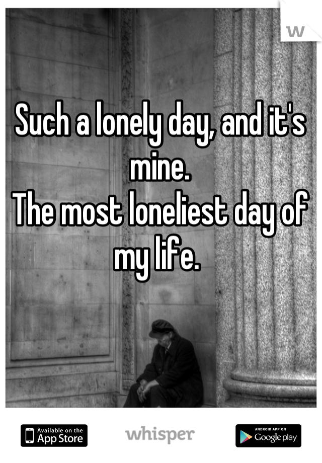 Such a lonely day, and it's mine.  The most loneliest day of my life.