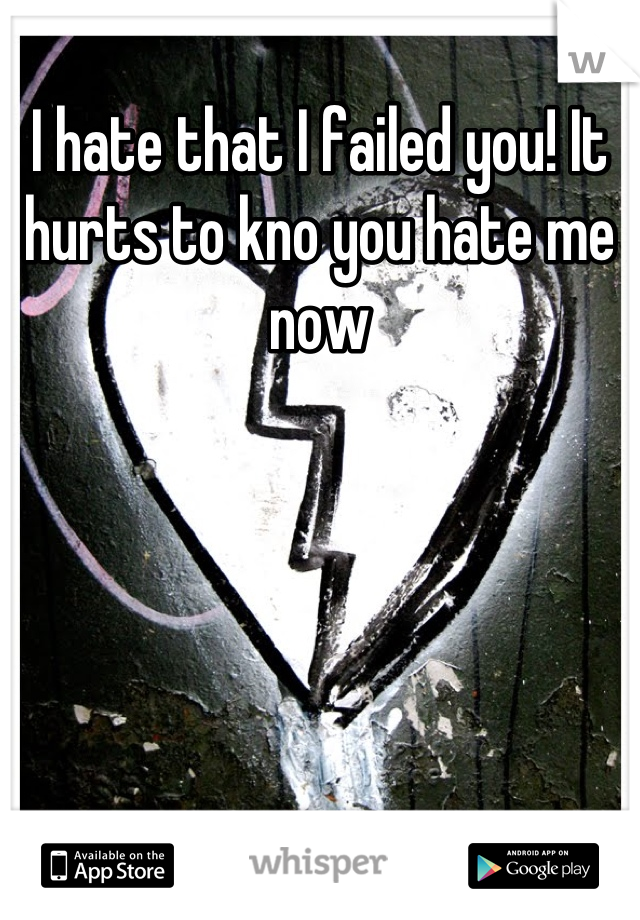 I hate that I failed you! It hurts to kno you hate me now