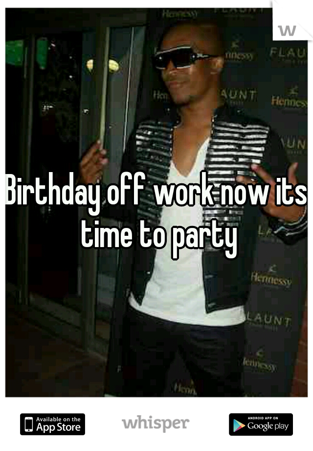 Birthday off work now its time to party