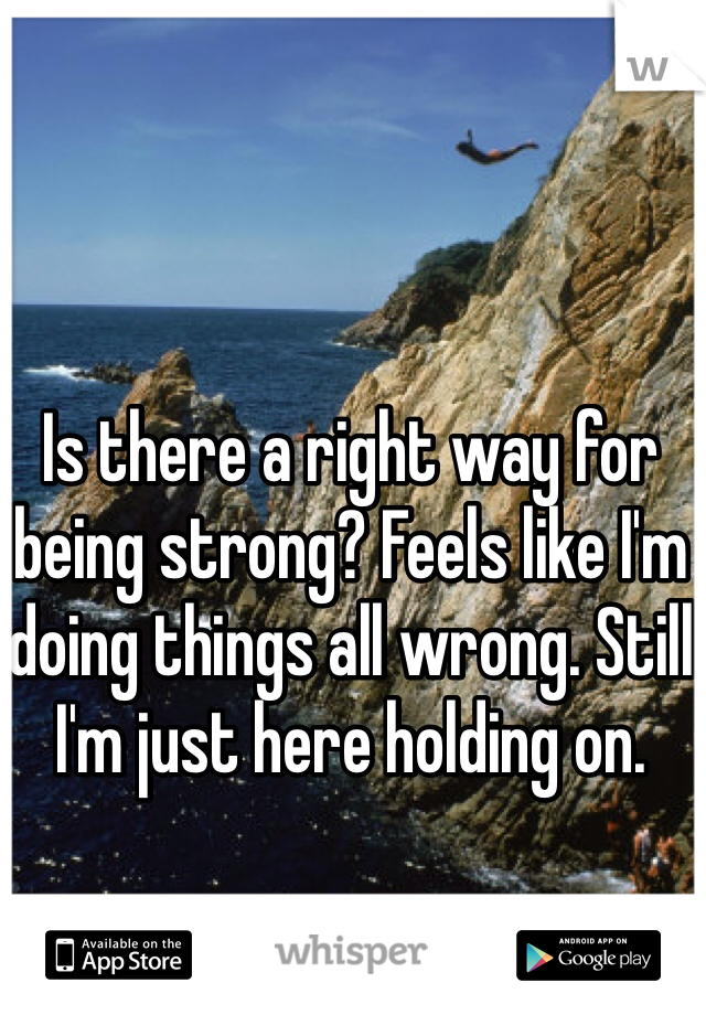 Is there a right way for being strong? Feels like I'm doing things all wrong. Still I'm just here holding on.