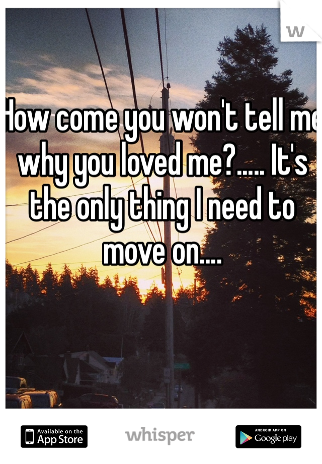 How come you won't tell me why you loved me?..... It's the only thing I need to move on....