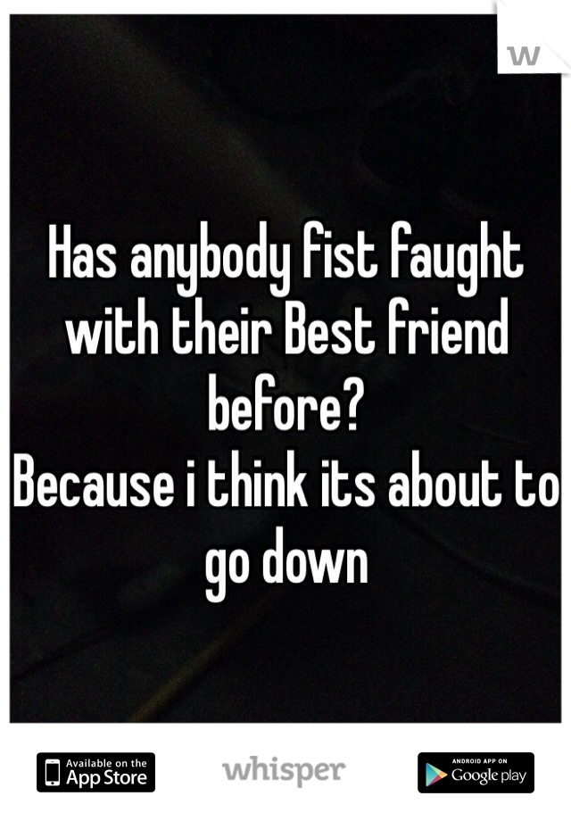 Has anybody fist faught with their Best friend before? Because i think its about to go down