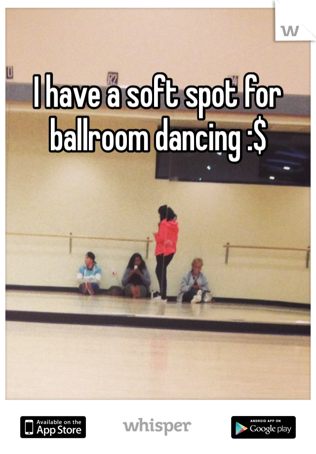 I have a soft spot for ballroom dancing :$
