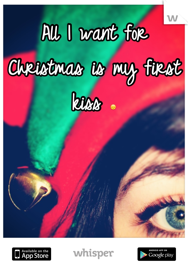 All I want for Christmas is my first kiss 😞