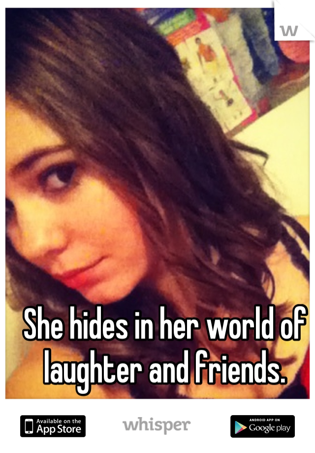 She hides in her world of laughter and friends.