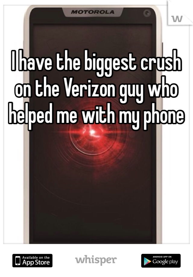 I have the biggest crush on the Verizon guy who helped me with my phone