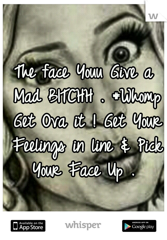 The face Youu Give a Mad BITCHH . #Whomp Get Ova it ! Get Your Feelings in line & Pick Your Face Up .