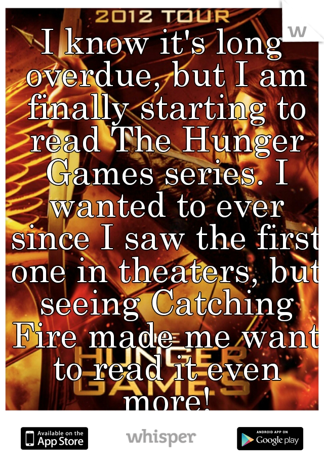 I know it's long overdue, but I am finally starting to read The Hunger Games series. I wanted to ever since I saw the first one in theaters, but seeing Catching Fire made me want to read it even more!