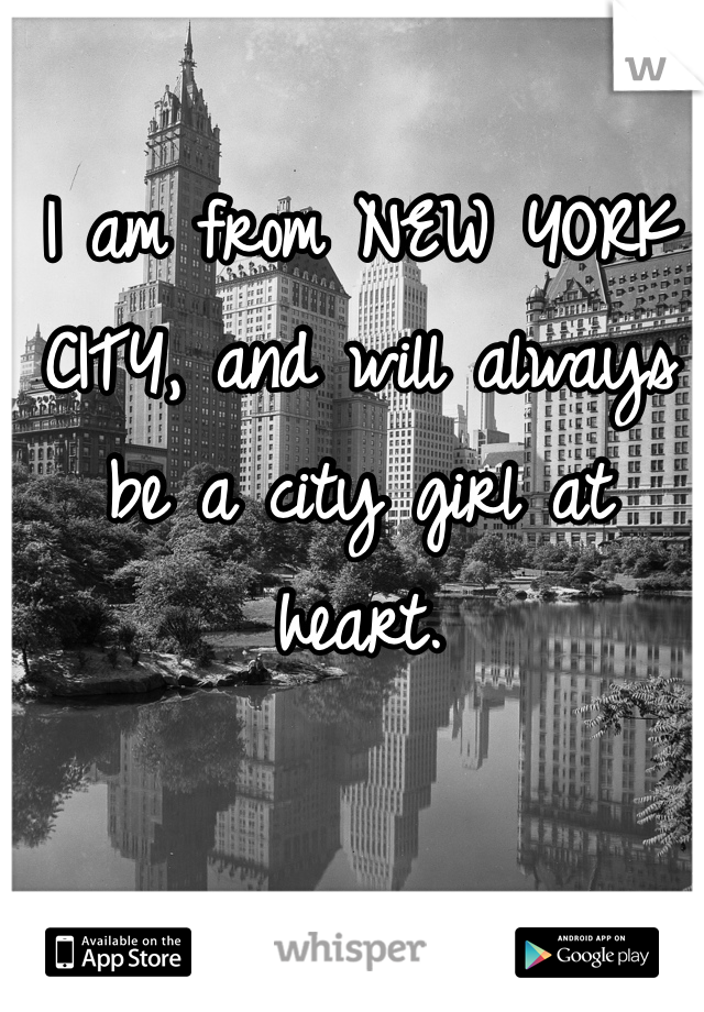 I am from NEW YORK CITY, and will always be a city girl at heart.